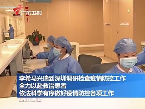 李希马兴瑞到深圳调研检查疫情防控工作 全力以赴救治患者 依法科学有序做好疫情防控各项工作